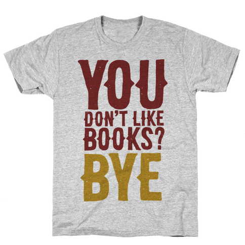 You Don't Like Books? BYE Mens T-Shirt