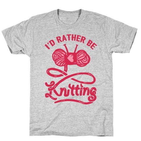 I'd Rather Be Knitting T-Shirt