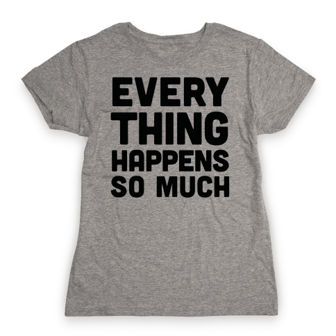 Everything Happens So Much Womens T-Shirt