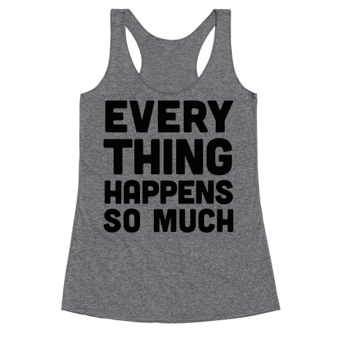 Everything Happens So Much Racerback Tank Top