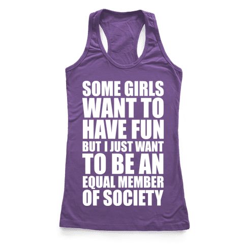 Some Girls Want To Have Fun But I Just Want To Be An Equal Member Of Society Racerback Tank Top