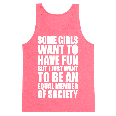 Some Girls Want To Have Fun But I Just Want To Be An Equal Member Of Society Tank Top