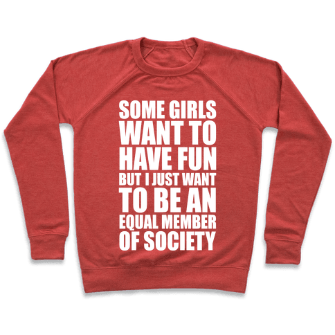 Some Girls Want To Have Fun But I Just Want To Be An Equal Member Of Society Pullover