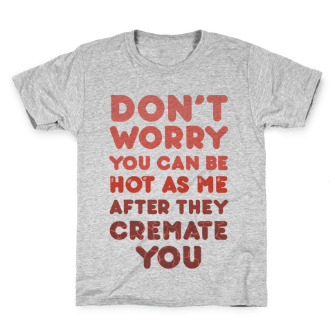 Don't Worry You Can Be As Hot As Me After They Cremate You Kids T-Shirt