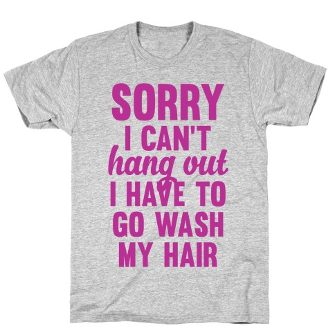 Sorry I Can't I Have To Go Wash My Hair T-Shirt