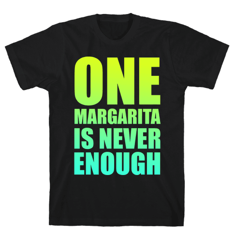 One Margarita Is Never Enough Mens T-Shirt