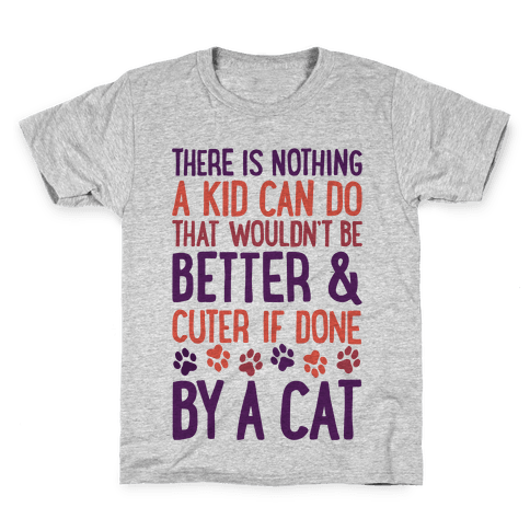 There Is Nothing A Kid Can Do That Wouldn't Be Better And Cuter If Done By A Cat Kids T-Shirt