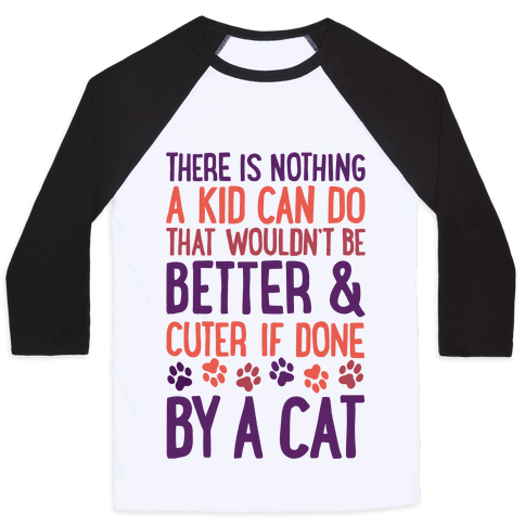 There Is Nothing A Kid Can Do That Wouldn't Be Better And Cuter If Done By A Cat Baseball Tee