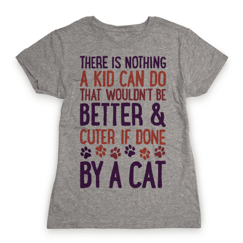 There Is Nothing A Kid Can Do That Wouldn't Be Better And Cuter If Done By A Cat Womens T-Shirt