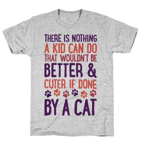There Is Nothing A Kid Can Do That Wouldn't Be Better And Cuter If Done By A Cat Mens T-Shirt
