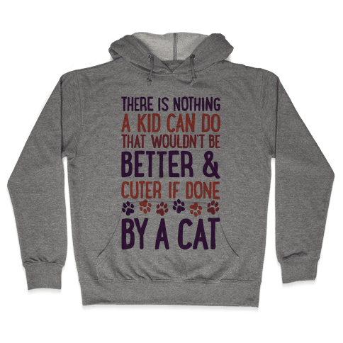There Is Nothing A Kid Can Do That Wouldn't Be Better And Cuter If Done By A Cat Hooded Sweatshirt