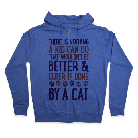 There Is Nothing A Kid Can Do That Wouldn't Be Better And Cuter If Done By A Cat Zip Hoodie