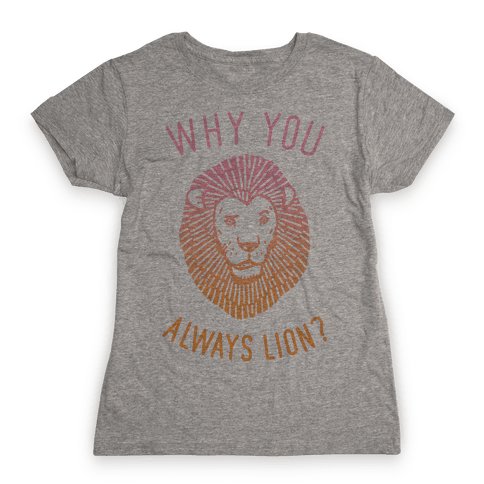 Why You Always Lion Womens T-Shirt