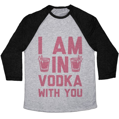 I Am In Vodka With You Baseball Tee