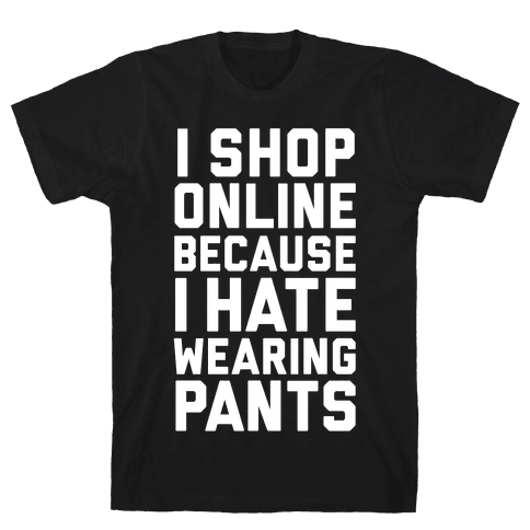 I Shop Online Because I Hate Wearing Pants Mens T-Shirt