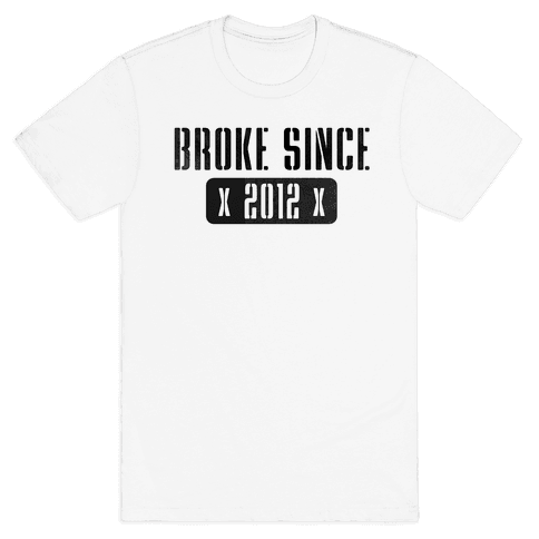 Broke Since 2012 Mens T-Shirt