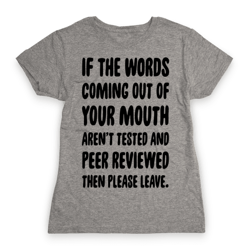 If The Words Coming Out of Your Mouth Aren't Tested and Peer Reviewed Then Please Leave Womens T-Shirt