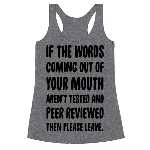 If The Words Coming Out of Your Mouth Aren't Tested and Peer Reviewed Then Please Leave Racerback Tank Top