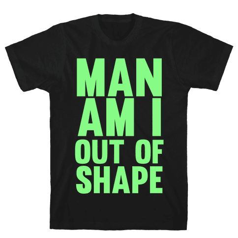Man Am I Out Of Shape Mens T-Shirt