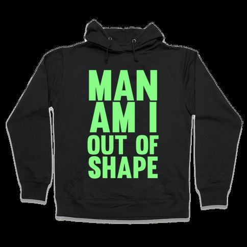 Man Am I Out Of Shape Hooded Sweatshirt