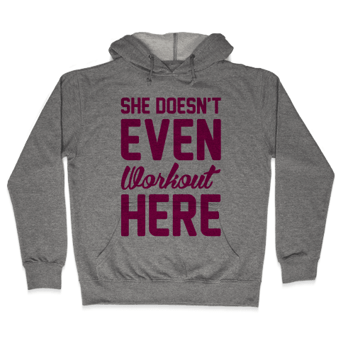 She Doesn't Even Workout Here Hooded Sweatshirt