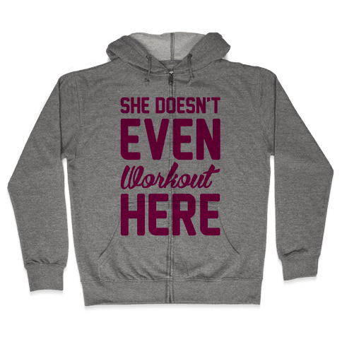 She Doesn't Even Workout Here Zip Hoodie