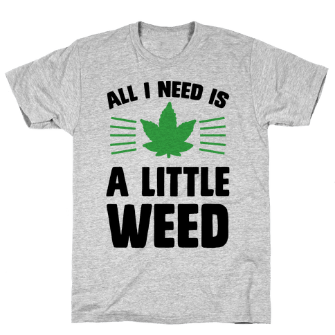 All I Need Is A Little Weed Mens T-Shirt