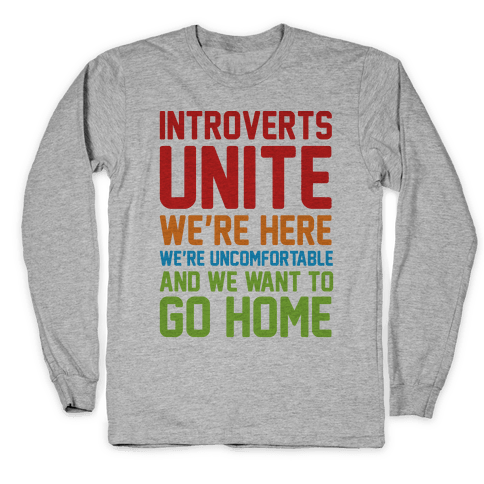 Introverts Unite! We're Here, We're Uncomfortable And We Want To Go Home Long Sleeve T-Shirt