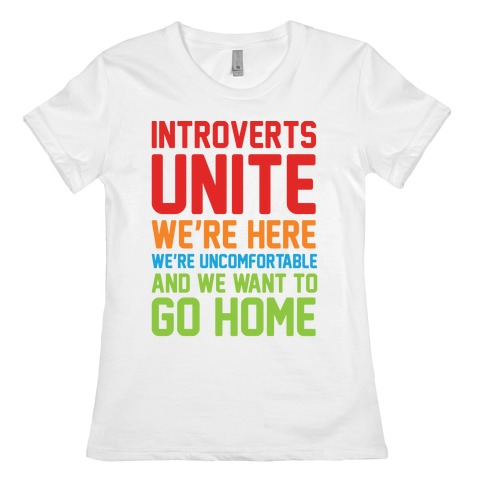 Introverts Unite! We're Here, We're Uncomfortable And We Want To Go Home Womens T-Shirt