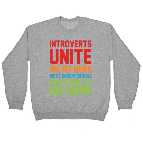Introverts Unite! We're Here, We're Uncomfortable And We Want To Go Home Pullover