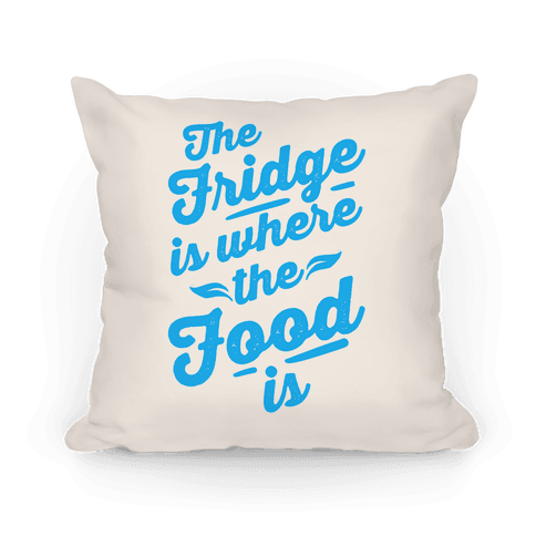 The Fridge Is Where The Food is Pillow