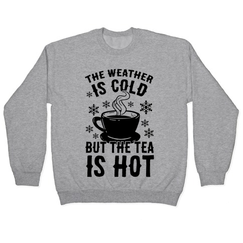 The Weather Is Cold But The Tea Is Hot Pullover