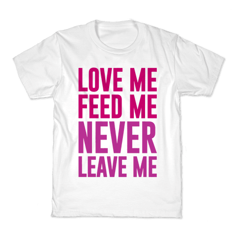 Love Me Feed Me Never Leave Me Kids T-Shirt