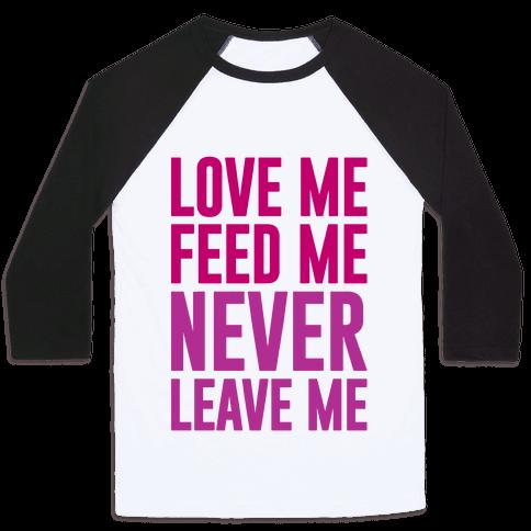 Love Me Feed Me Never Leave Me Baseball Tee