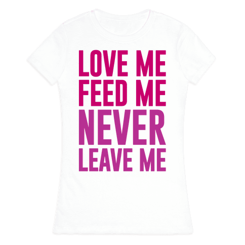 Love Me Feed Me Never Leave Me Womens T-Shirt