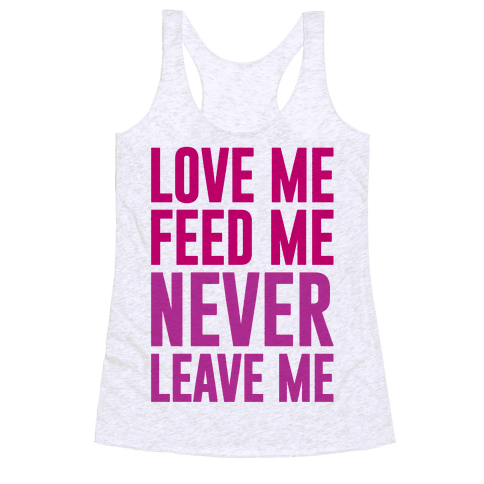 Love Me Feed Me Never Leave Me Racerback Tank Top