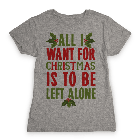 All I Want For Christmas Is To Be Left Alone Womens T-Shirt