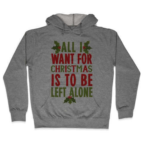 All I Want For Christmas Is To Be Left Alone Hooded Sweatshirt