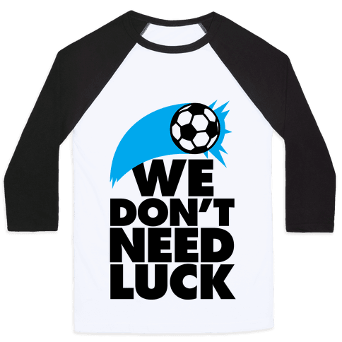 We Don't Need Luck (Soccer) Baseball Tee