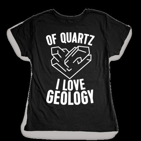 Of Quartz I Love Geology Womens T-Shirt