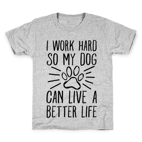 I Work Hard so My Dog Can Live a Better Life Kids T-Shirt