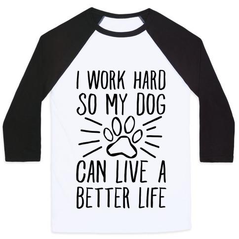 I Work Hard so My Dog Can Live a Better Life Baseball Tee