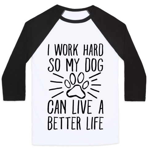 I Work Hard so My Dog Can Live a Better Life Baseball Tee