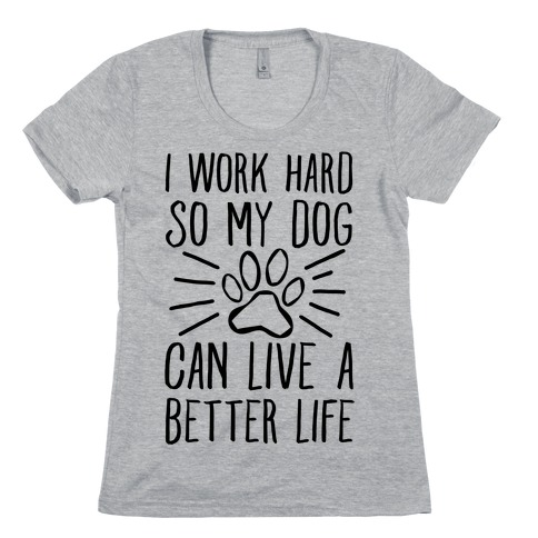 I Work Hard so My Dog Can Live a Better Life Womens T-Shirt