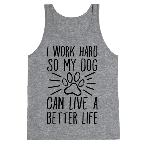 I Work Hard so My Dog Can Live a Better Life Tank Top