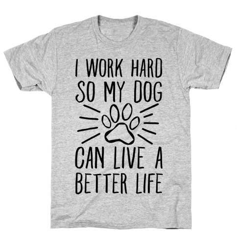 I Work Hard so My Dog Can Live a Better Life Mens T-Shirt