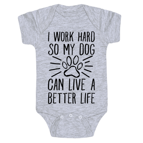 I Work Hard so My Dog Can Live a Better Life Baby Onesy