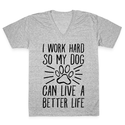 I Work Hard so My Dog Can Live a Better Life V-Neck Tee Shirt