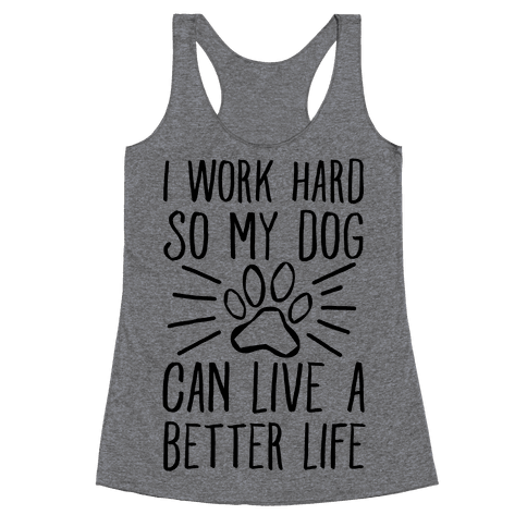 I Work Hard so My Dog Can Live a Better Life Racerback Tank Top