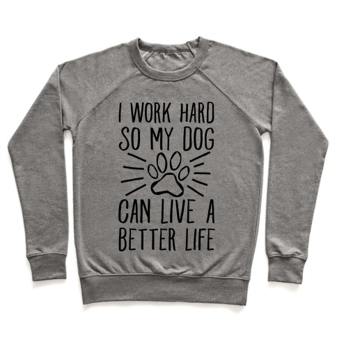 I Work Hard so My Dog Can Live a Better Life Pullover